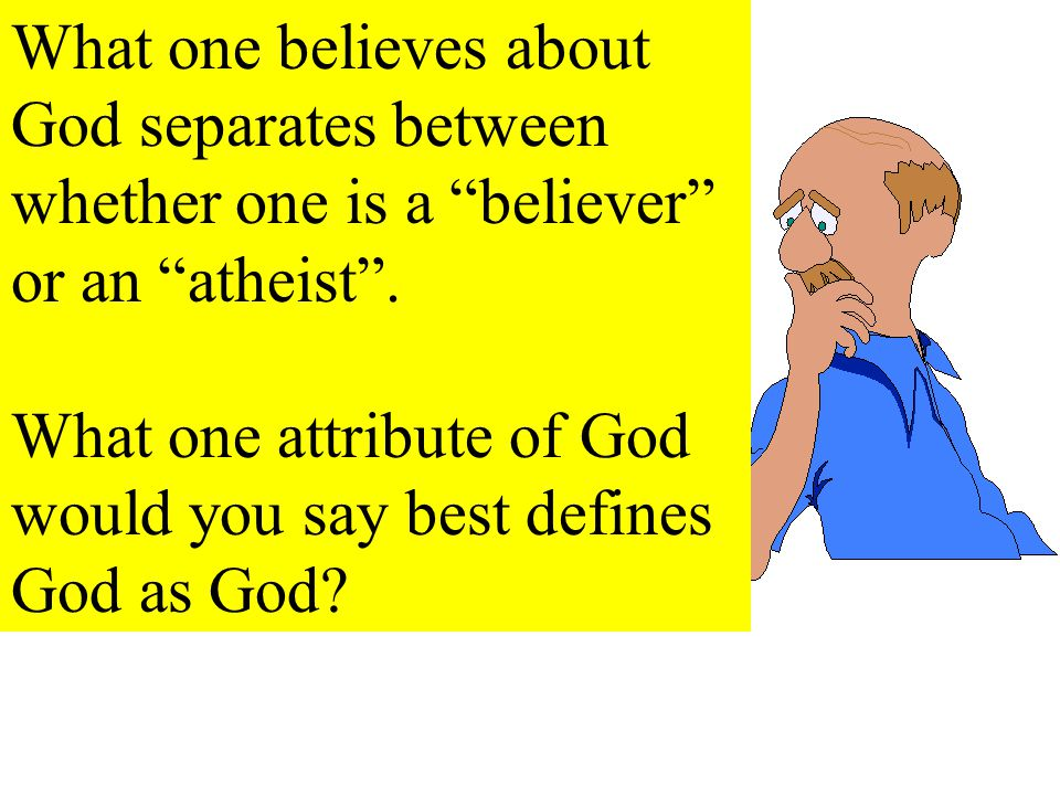 What one believes about God separates between whether one is a believer or an atheist .