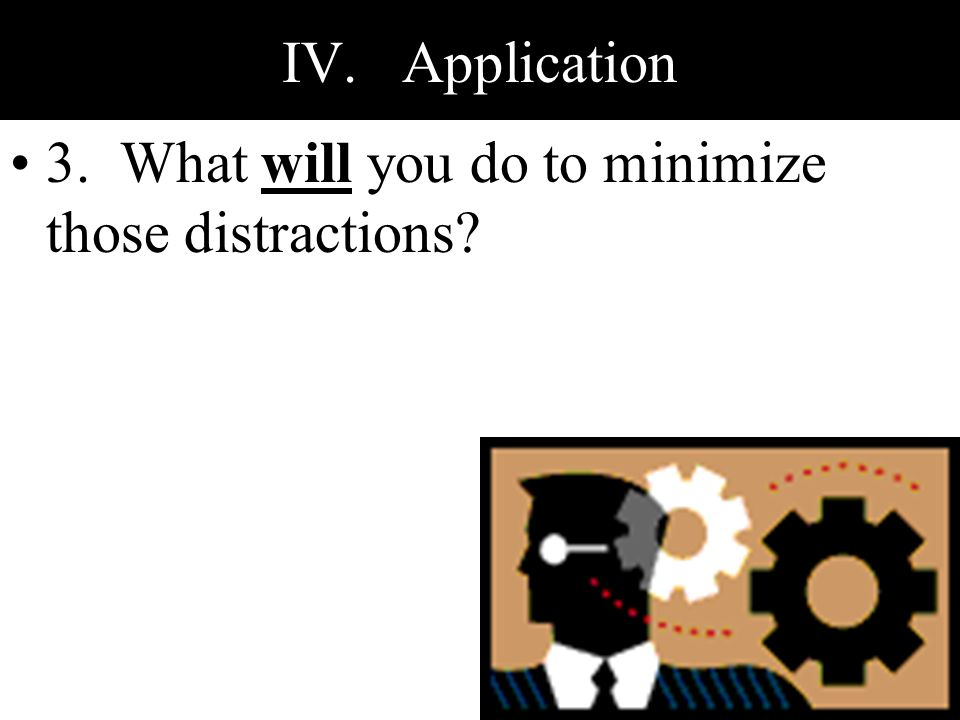 IV. Application 3. What will you do to minimize those distractions?