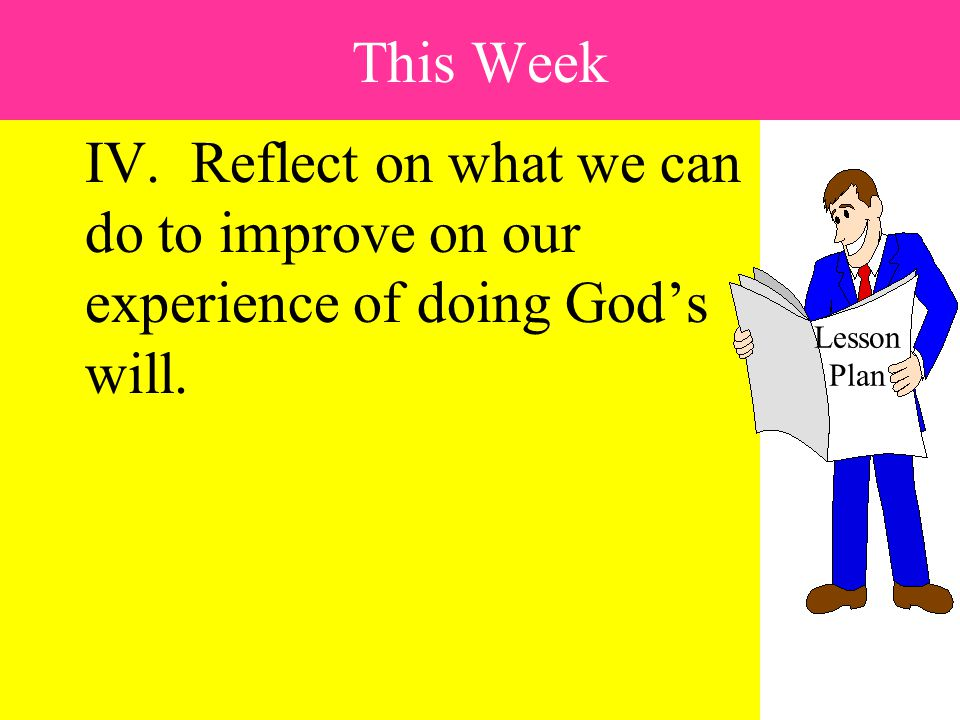 IV.Reflect on what we can do to improve on our experience of doing God's will.