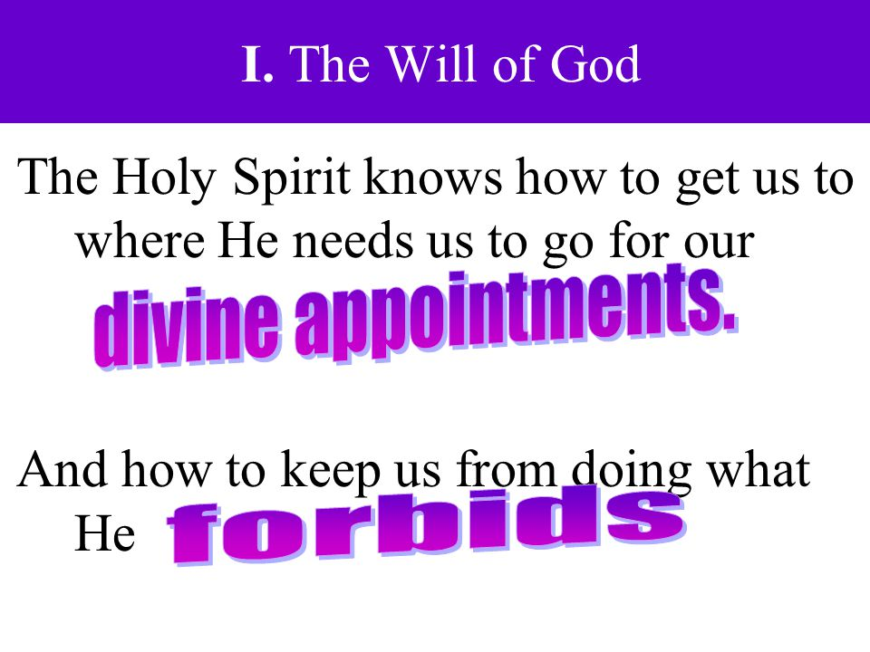 I. The Will of God The Holy Spirit knows how to get us to where He needs us to go for our And how to keep us from doing what He