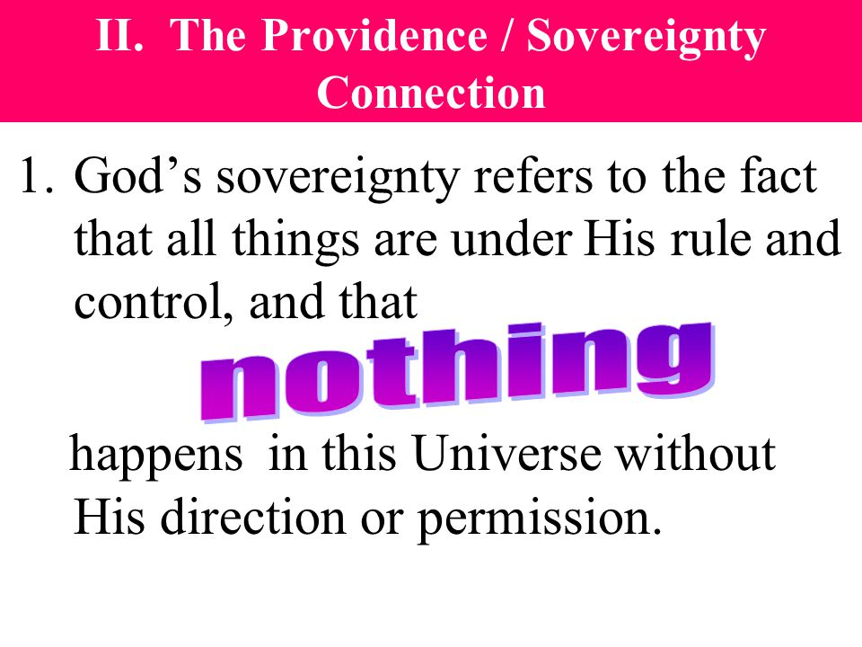 II. The Providence / Sovereignty Connection 1.God's sovereignty refers to the fact that all things are under His rule and control, and that happens in
