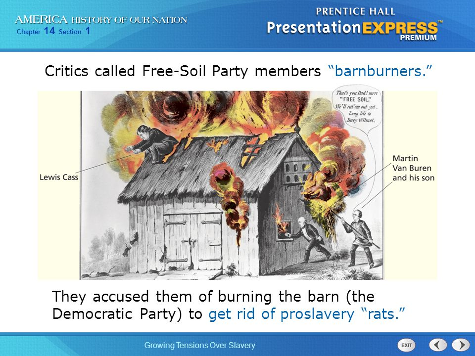 """Chapter 14 Section 1 Growing Tensions Over Slavery Critics called Free-Soil Party members """"barnburners."""" They accused them of burning the barn (the De"""