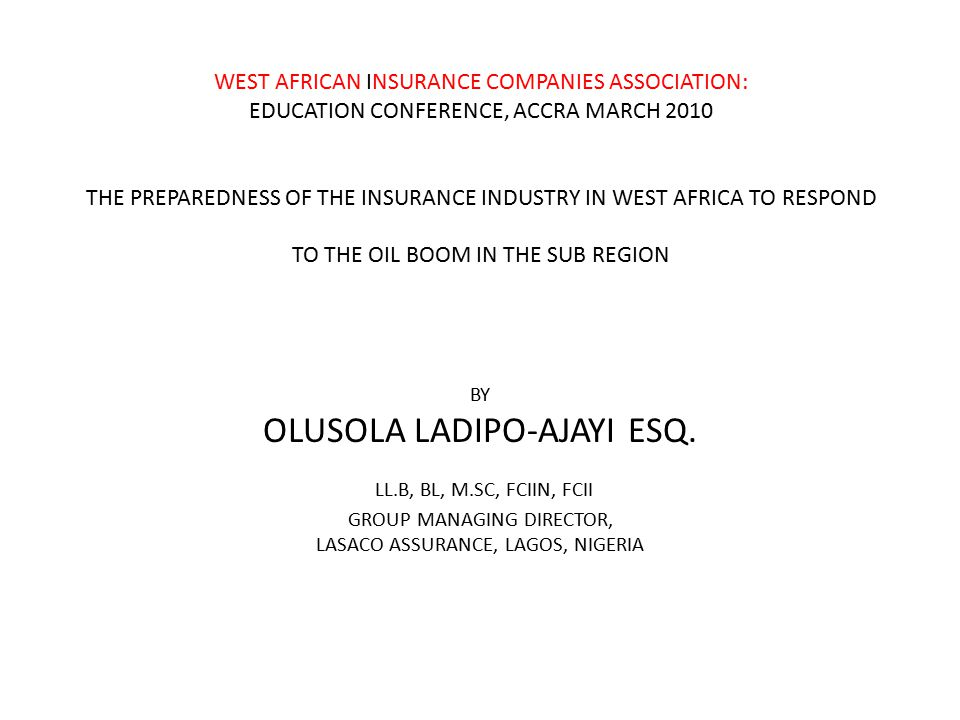WEST AFRICAN INSURANCE COMPANIES ASSOCIATION: EDUCATION CONFERENCE, ACCRA MARCH 2010 THE PREPAREDNESS OF THE INSURANCE INDUSTRY IN WEST AFRICA TO RESPOND TO THE OIL BOOM IN THE SUB REGION BY OLUSOLA LADIPO-AJAYI ESQ.