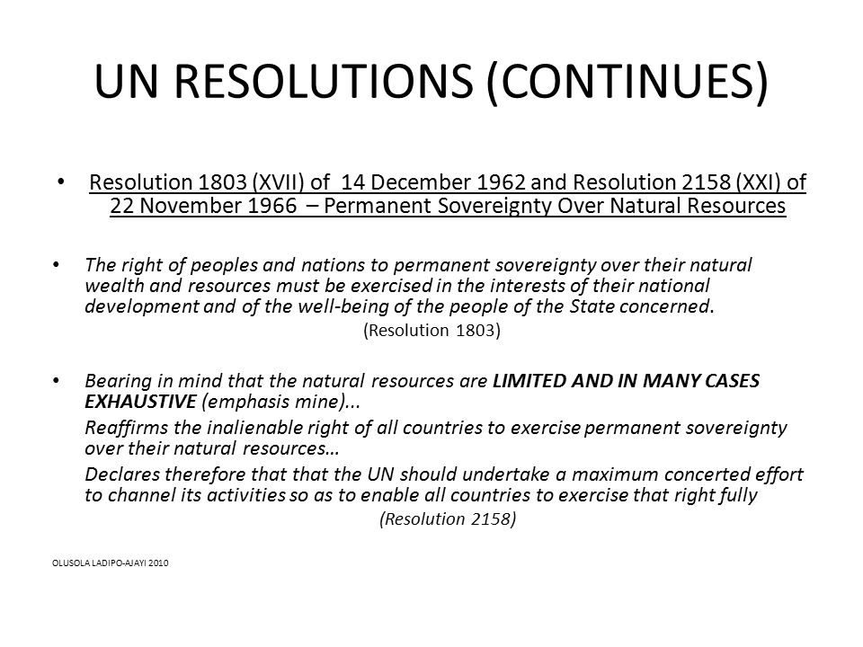 UN RESOLUTIONS (CONTINUES) Resolution 1803 (XVII) of 14 December 1962 and Resolution 2158 (XXI) of 22 November 1966 – Permanent Sovereignty Over Natural Resources The right of peoples and nations to permanent sovereignty over their natural wealth and resources must be exercised in the interests of their national development and of the well-being of the people of the State concerned.