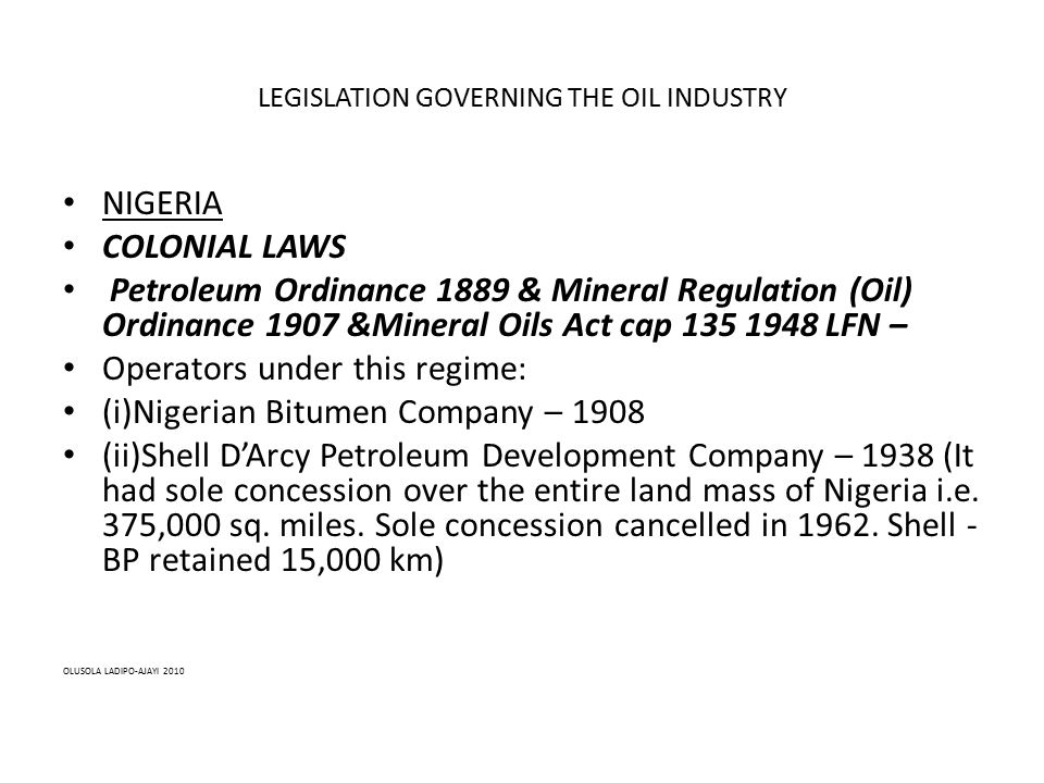 LEGISLATION GOVERNING THE OIL INDUSTRY NIGERIA COLONIAL LAWS Petroleum Ordinance 1889 & Mineral Regulation (Oil) Ordinance 1907 &Mineral Oils Act cap 135 1948 LFN – Operators under this regime: (i)Nigerian Bitumen Company – 1908 (ii)Shell D'Arcy Petroleum Development Company – 1938 (It had sole concession over the entire land mass of Nigeria i.e.