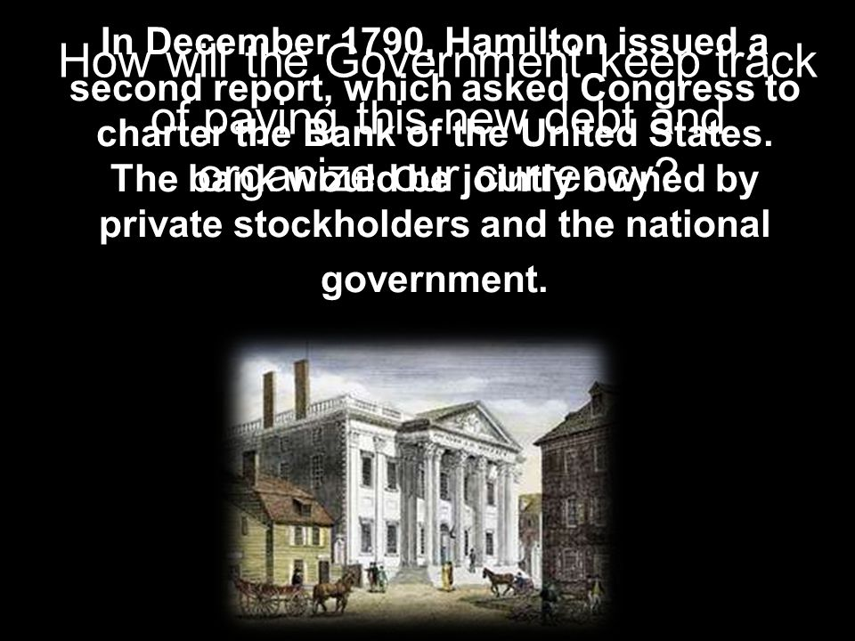 In December 1790, Hamilton issued a second report, which asked Congress to charter the Bank of the United States. The bank would be jointly owned by p