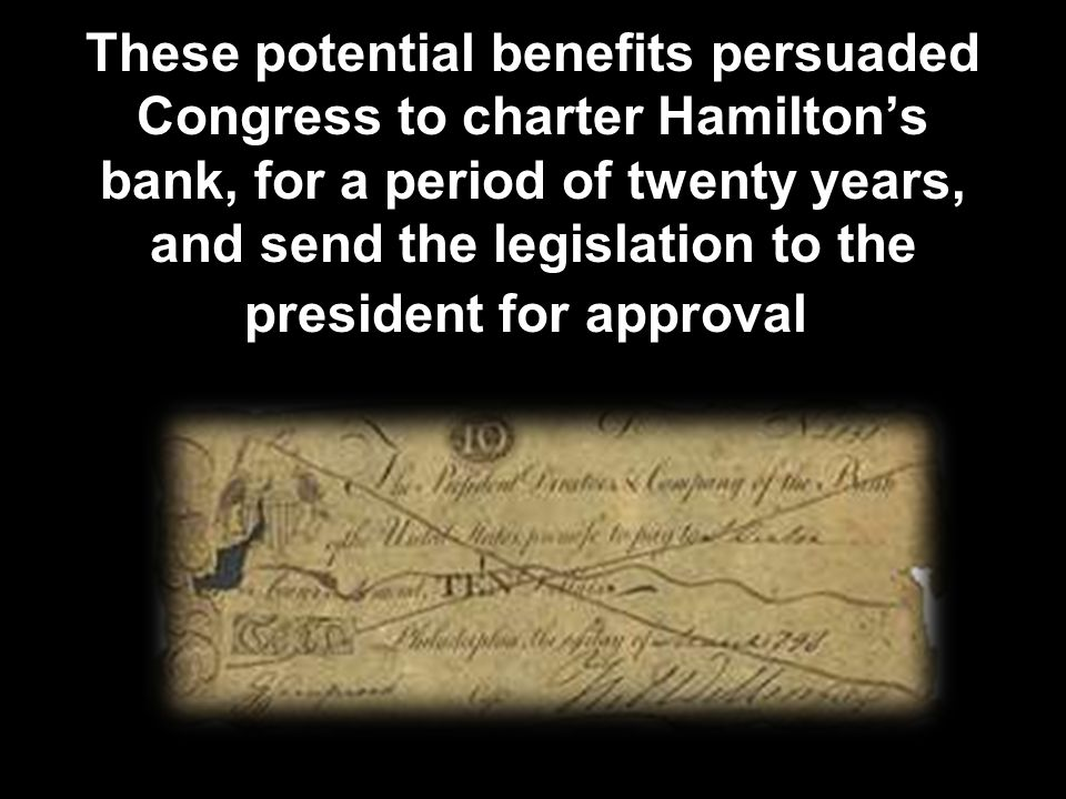 These potential benefits persuaded Congress to charter Hamilton's bank, for a period of twenty years, and send the legislation to the president for approval.