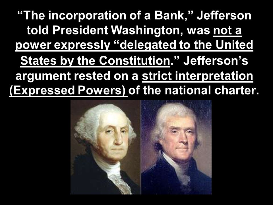 """The incorporation of a Bank,"" Jefferson told President Washington, was not a power expressly ""delegated to the United States by the Constitution."" Je"