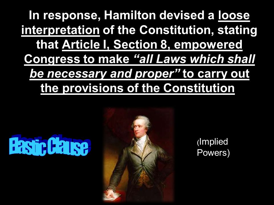 "In response, Hamilton devised a loose interpretation of the Constitution, stating that Article I, Section 8, empowered Congress to make ""all Laws whic"