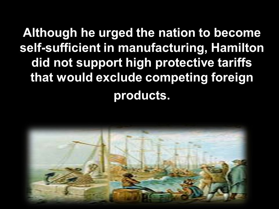 Although he urged the nation to become self-sufficient in manufacturing, Hamilton did not support high protective tariffs that would exclude competing