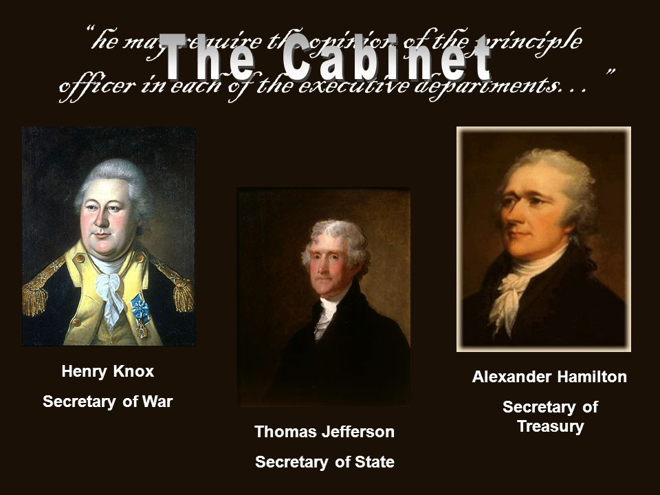 """he may require the opinion of the principle officer in each of the executive departments…"" Henry Knox Secretary of War Thomas Jefferson Secretary of"
