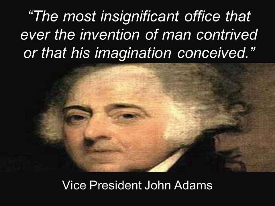 """The most insignificant office that ever the invention of man contrived or that his imagination conceived."" Vice President John Adams"
