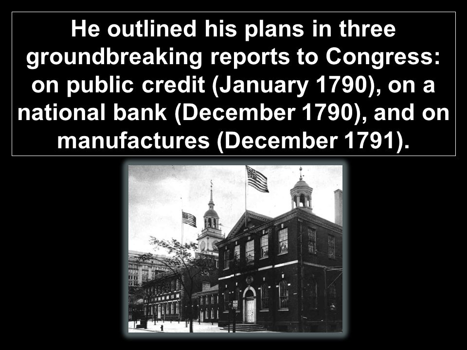 He outlined his plans in three groundbreaking reports to Congress: on public credit (January 1790), on a national bank (December 1790), and on manufactures (December 1791).