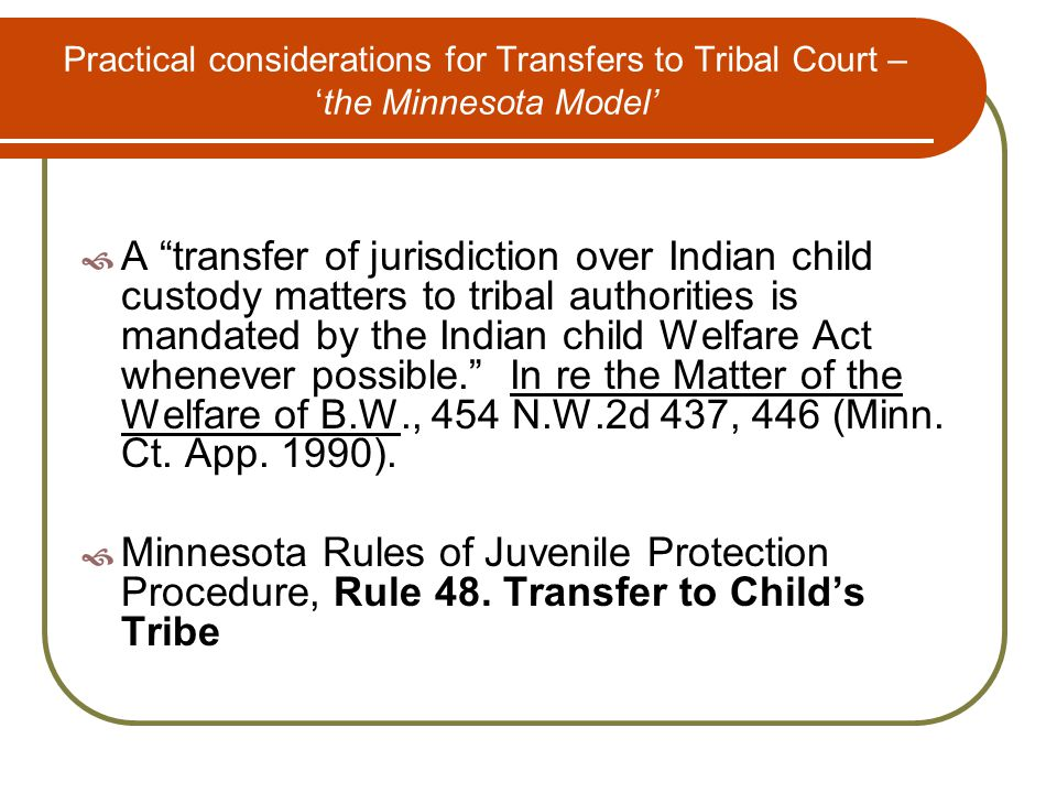 Practical considerations for Transfers to Tribal Court – 'the Minnesota Model'  A transfer of jurisdiction over Indian child custody matters to tribal authorities is mandated by the Indian child Welfare Act whenever possible. In re the Matter of the Welfare of B.W., 454 N.W.2d 437, 446 (Minn.