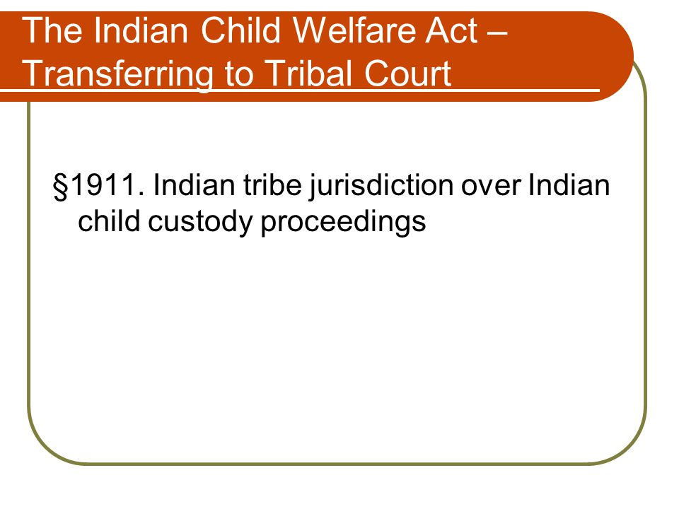 The Indian Child Welfare Act – Transferring to Tribal Court §1911.