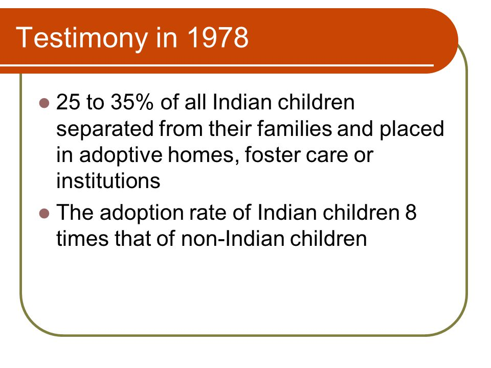 Testimony in 1978 25 to 35% of all Indian children separated from their families and placed in adoptive homes, foster care or institutions The adoption rate of Indian children 8 times that of non-Indian children