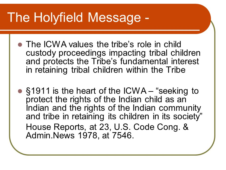 The Holyfield Message - The ICWA values the tribe's role in child custody proceedings impacting tribal children and protects the Tribe's fundamental interest in retaining tribal children within the Tribe §1911 is the heart of the ICWA – seeking to protect the rights of the Indian child as an Indian and the rights of the Indian community and tribe in retaining its children in its society House Reports, at 23, U.S.