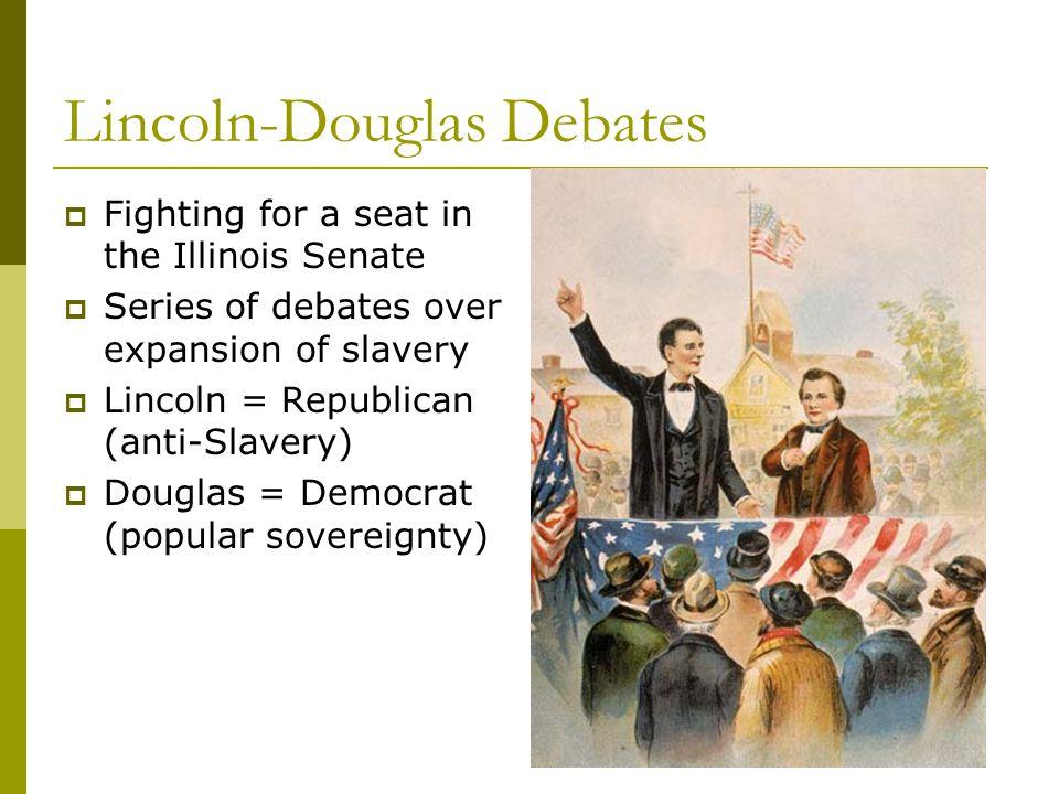 Lincoln-Douglas Debates  Fighting for a seat in the Illinois Senate  Series of debates over expansion of slavery  Lincoln = Republican (anti-Slavery)  Douglas = Democrat (popular sovereignty)
