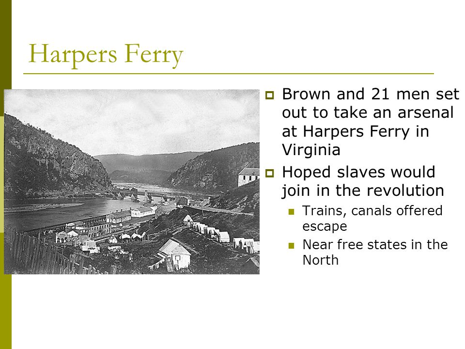 Harpers Ferry  Brown and 21 men set out to take an arsenal at Harpers Ferry in Virginia  Hoped slaves would join in the revolution Trains, canals offered escape Near free states in the North