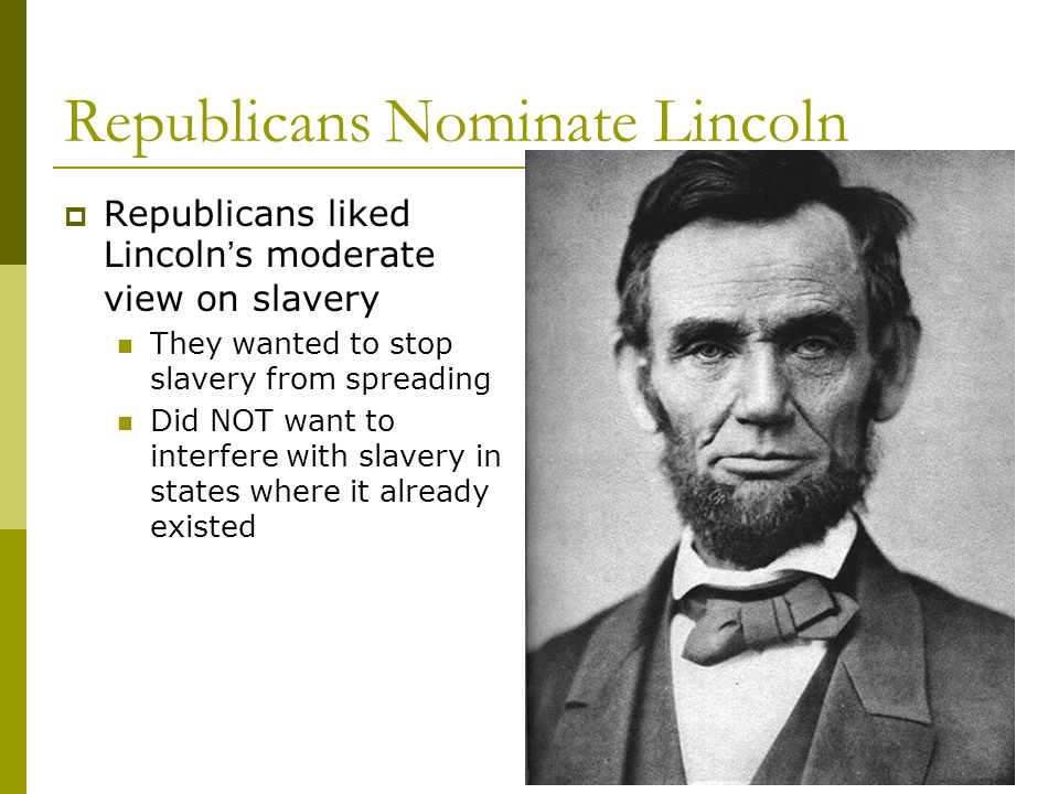 Republicans Nominate Lincoln  Republicans liked Lincoln's moderate view on slavery They wanted to stop slavery from spreading Did NOT want to interfere with slavery in states where it already existed