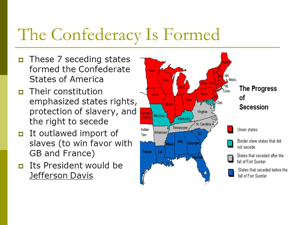 The Confederacy Is Formed  These 7 seceding states formed the Confederate States of America  Their constitution emphasized states rights, protection of slavery, and the right to secede  It outlawed import of slaves (to win favor with GB and France)  Its President would be Jefferson Davis