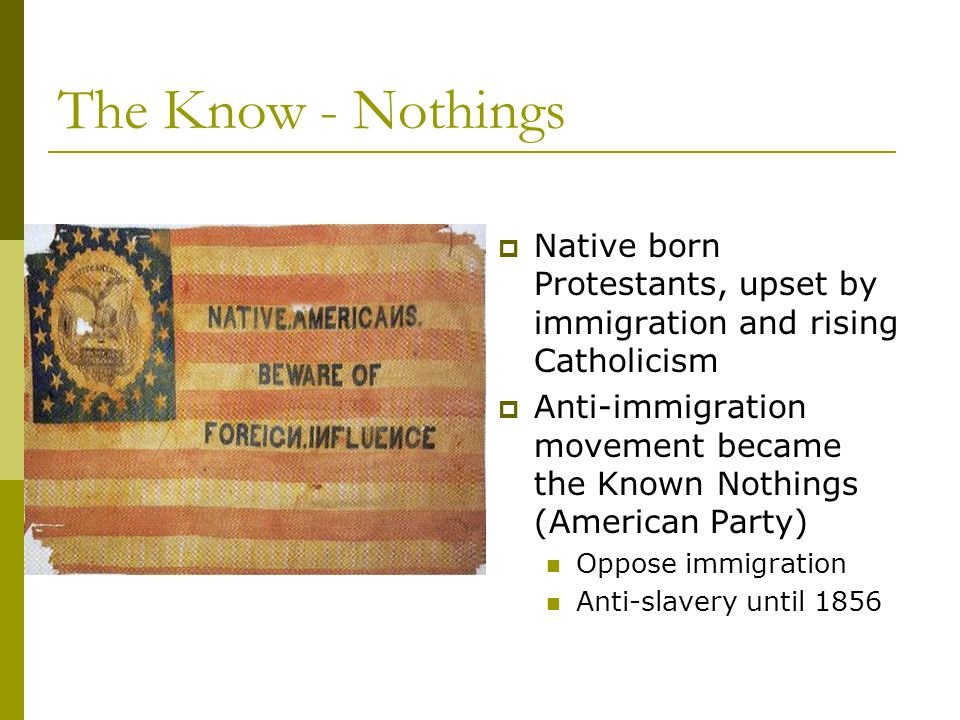 The Know - Nothings  Native born Protestants, upset by immigration and rising Catholicism  Anti-immigration movement became the Known Nothings (American Party) Oppose immigration Anti-slavery until 1856