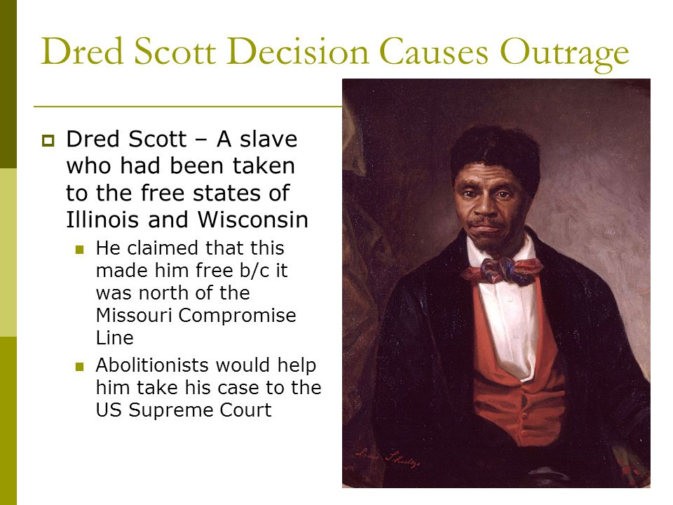 Dred Scott Decision Causes Outrage  Dred Scott – A slave who had been taken to the free states of Illinois and Wisconsin He claimed that this made him free b/c it was north of the Missouri Compromise Line Abolitionists would help him take his case to the US Supreme Court