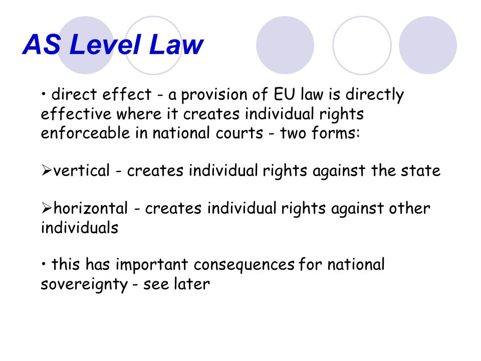 AS Level Law Sources of Union law The Treaties:  these are the primary source of Union law  establish Union's aims, institutions and legislative procedures  can be seen as the Union's constitution  not DA  can have both H and V DE provided provision is clear, precise, and unconditional (Van Gend en Loos [1963])