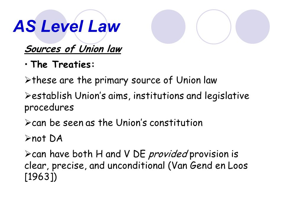 AS Level Law Legislation under the Treaties (Art.249 of the Treaty of Rome) Regulations:  are DA  binding in their entirety on each member state  create legislative uniformity  can have both H and V DE provided 'Van Gend' requirements are met (Leonesio v Italy [1973])