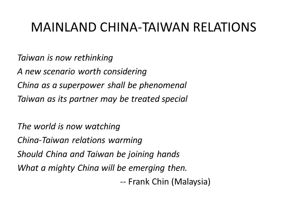 MAINLAND CHINA-TAIWAN RELATIONS Taiwan is now rethinking A new scenario worth considering China as a superpower shall be phenomenal Taiwan as its partner may be treated special The world is now watching China-Taiwan relations warming Should China and Taiwan be joining hands What a mighty China will be emerging then.