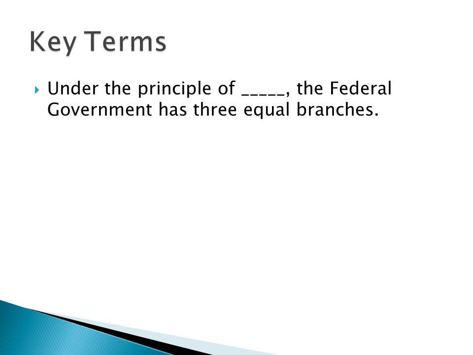  Under the principle of _____, the Federal Government has three equal branches.