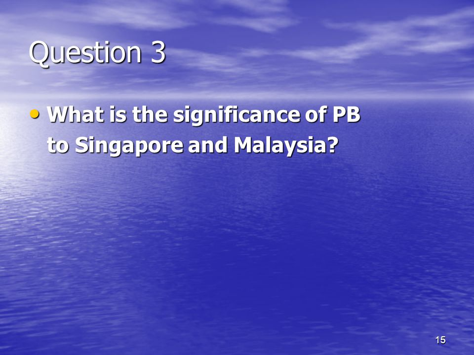 15 Question 3 What is the significance of PB What is the significance of PB to Singapore and Malaysia.