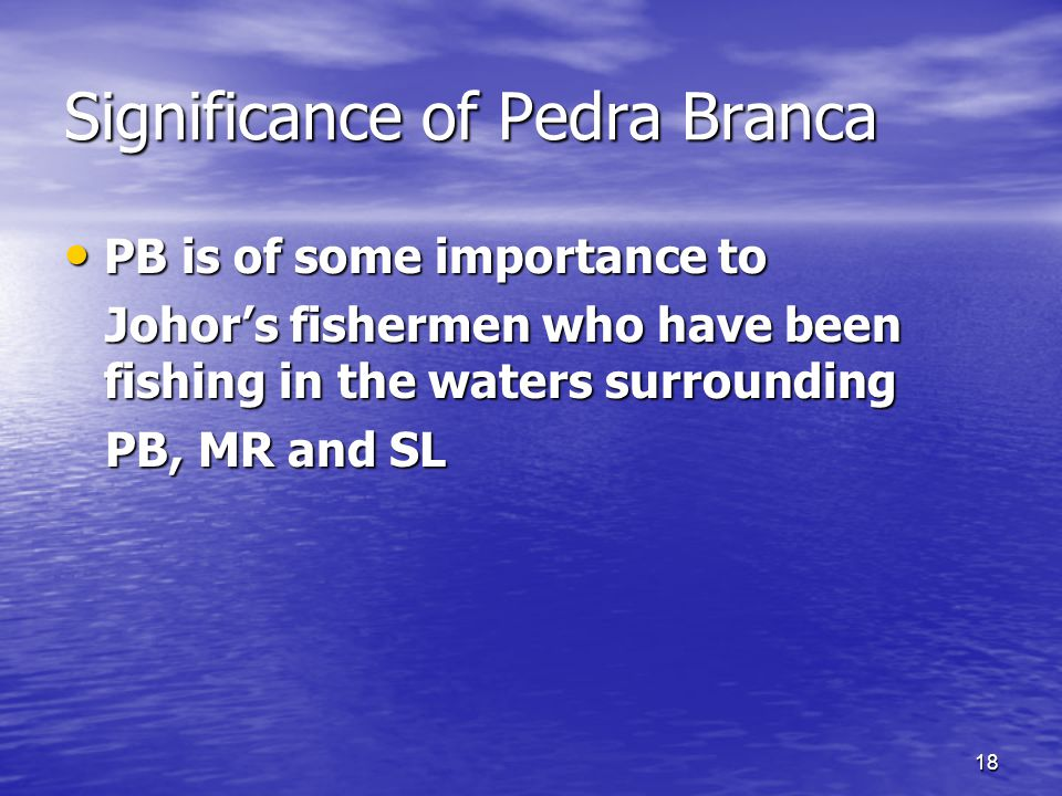 18 Significance of Pedra Branca PB is of some importance to PB is of some importance to Johor's fishermen who have been fishing in the waters surrounding Johor's fishermen who have been fishing in the waters surrounding PB, MR and SL PB, MR and SL