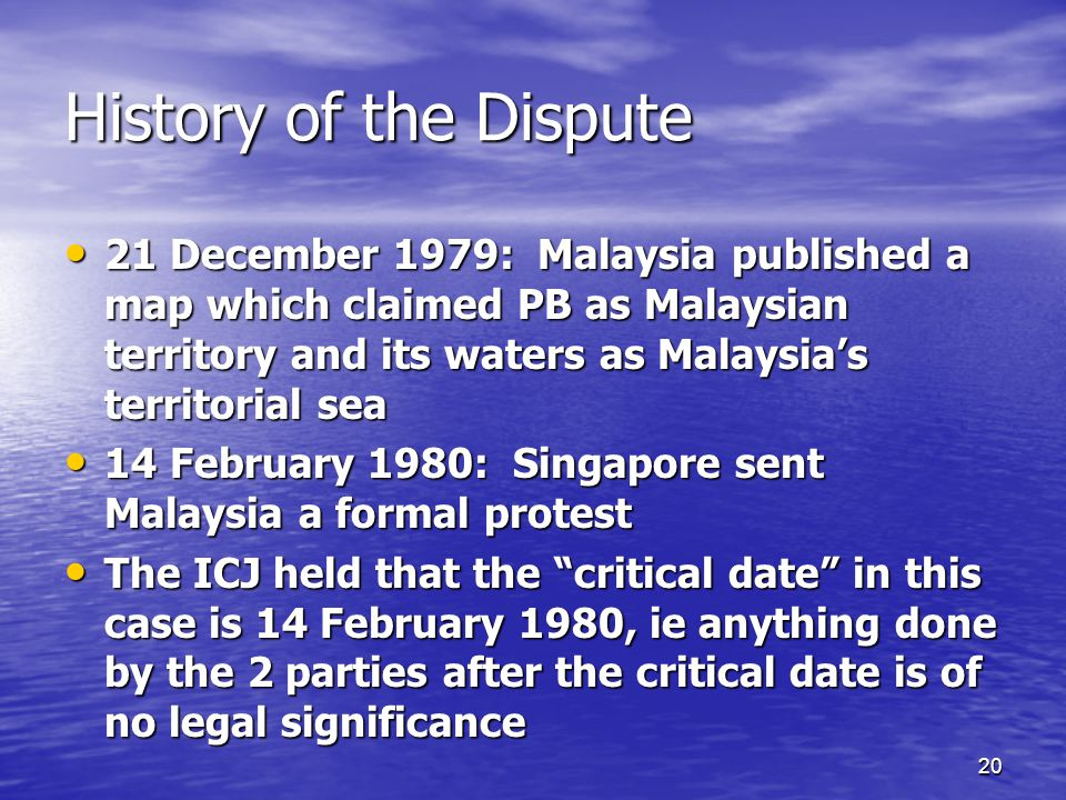 20 History of the Dispute 21 December 1979: Malaysia published a map which claimed PB as Malaysian territory and its waters as Malaysia's territorial sea 21 December 1979: Malaysia published a map which claimed PB as Malaysian territory and its waters as Malaysia's territorial sea 14 February 1980: Singapore sent Malaysia a formal protest 14 February 1980: Singapore sent Malaysia a formal protest The ICJ held that the critical date in this case is 14 February 1980, ie anything done by the 2 parties after the critical date is of no legal significance The ICJ held that the critical date in this case is 14 February 1980, ie anything done by the 2 parties after the critical date is of no legal significance