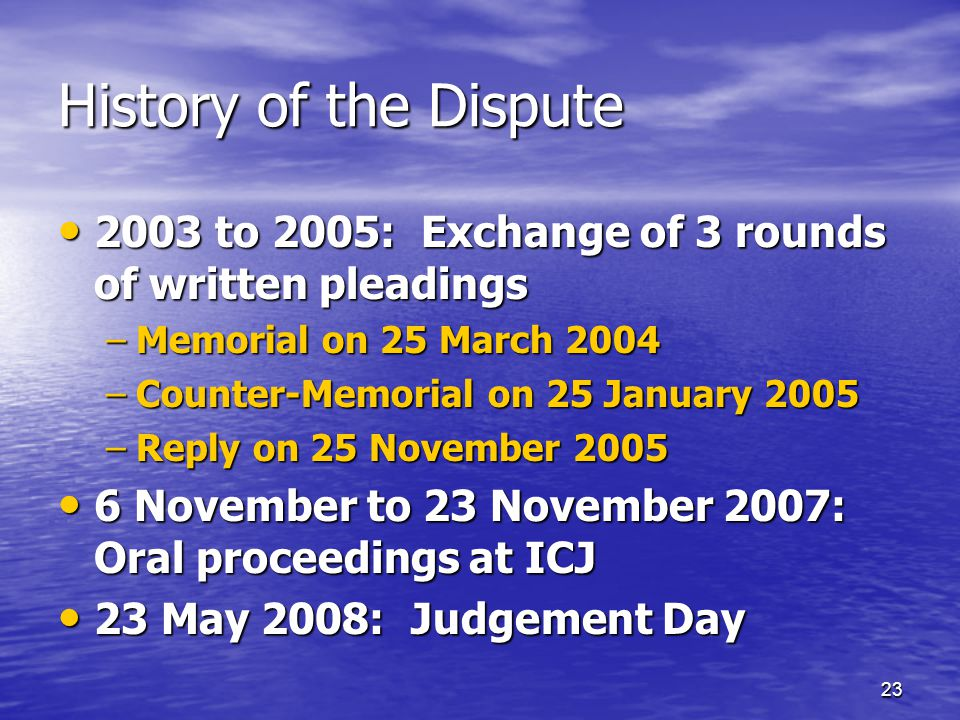 23 History of the Dispute 2003 to 2005: Exchange of 3 rounds of written pleadings 2003 to 2005: Exchange of 3 rounds of written pleadings –Memorial on 25 March 2004 –Counter-Memorial on 25 January 2005 –Reply on 25 November 2005 6 November to 23 November 2007: Oral proceedings at ICJ 6 November to 23 November 2007: Oral proceedings at ICJ 23 May 2008: Judgement Day 23 May 2008: Judgement Day