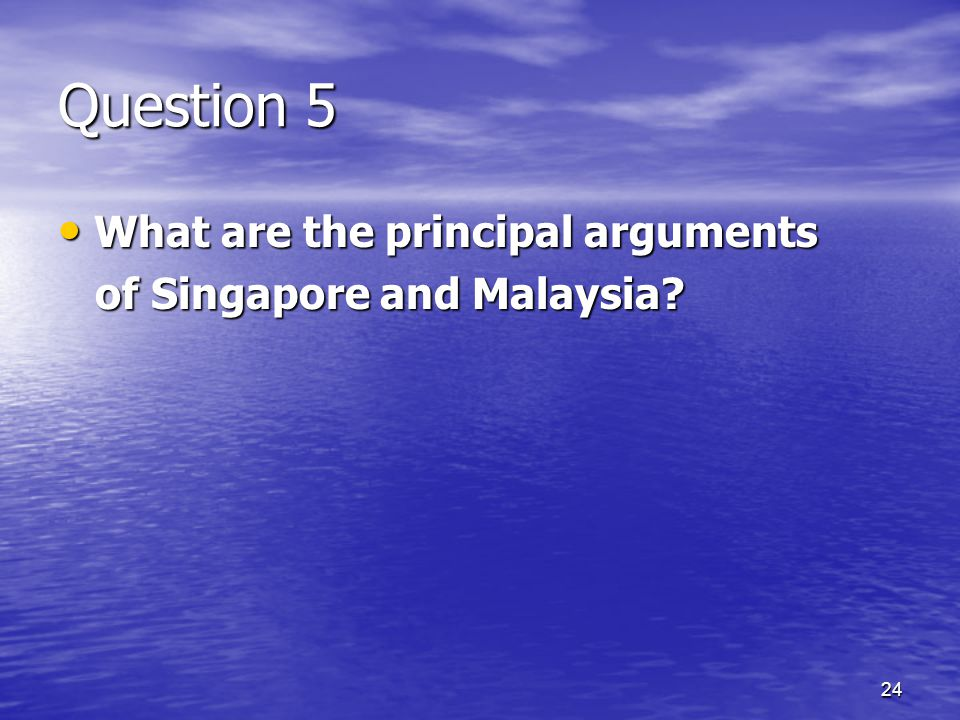 24 Question 5 What are the principal arguments What are the principal arguments of Singapore and Malaysia.