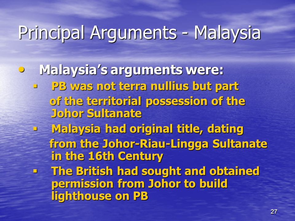 27 Principal Arguments - Malaysia Malaysia's arguments were: Malaysia's arguments were:  PB was not terra nullius but part of the territorial possession of the Johor Sultanate of the territorial possession of the Johor Sultanate  Malaysia had original title, dating from the Johor-Riau-Lingga Sultanate in the 16th Century from the Johor-Riau-Lingga Sultanate in the 16th Century  The British had sought and obtained permission from Johor to build lighthouse on PB