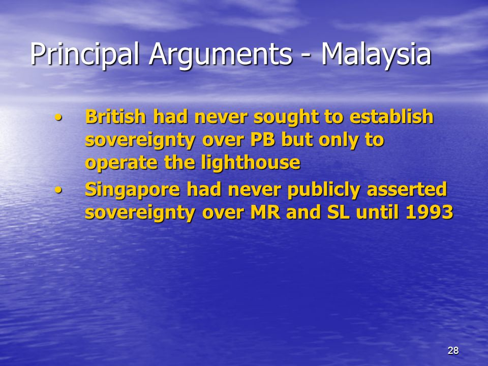 28 Principal Arguments - Malaysia British had never sought to establish sovereignty over PB but only to operate the lighthouseBritish had never sought to establish sovereignty over PB but only to operate the lighthouse Singapore had never publicly asserted sovereignty over MR and SL until 1993Singapore had never publicly asserted sovereignty over MR and SL until 1993