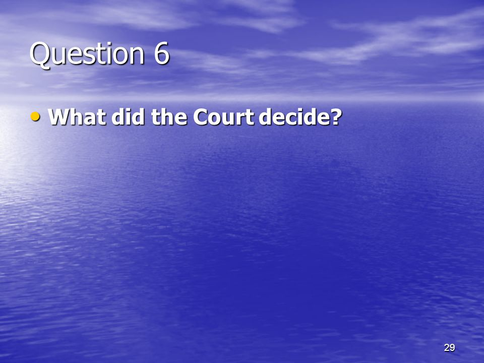 29 Question 6 What did the Court decide? What did the Court decide?