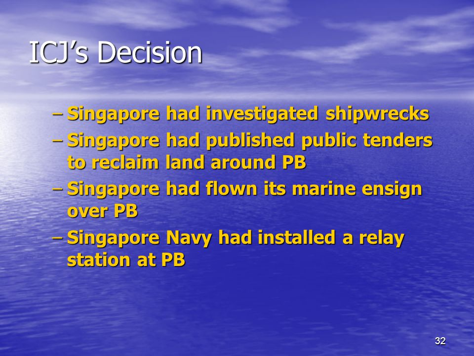 32 ICJ's Decision –Singapore had investigated shipwrecks –Singapore had published public tenders to reclaim land around PB –Singapore had flown its marine ensign over PB –Singapore Navy had installed a relay station at PB