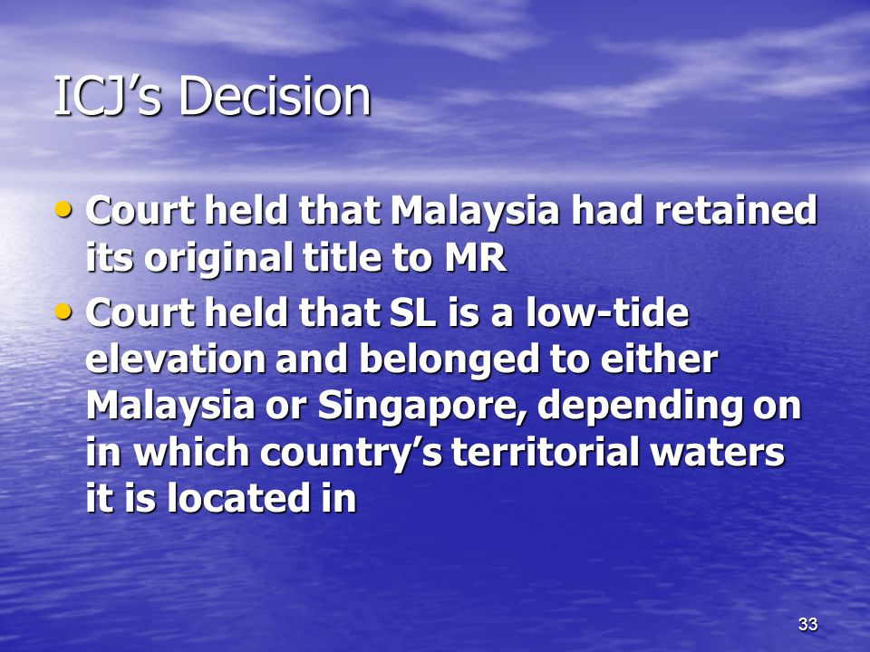 33 ICJ's Decision Court held that Malaysia had retained its original title to MR Court held that Malaysia had retained its original title to MR Court held that SL is a low-tide elevation and belonged to either Malaysia or Singapore, depending on in which country's territorial waters it is located in Court held that SL is a low-tide elevation and belonged to either Malaysia or Singapore, depending on in which country's territorial waters it is located in