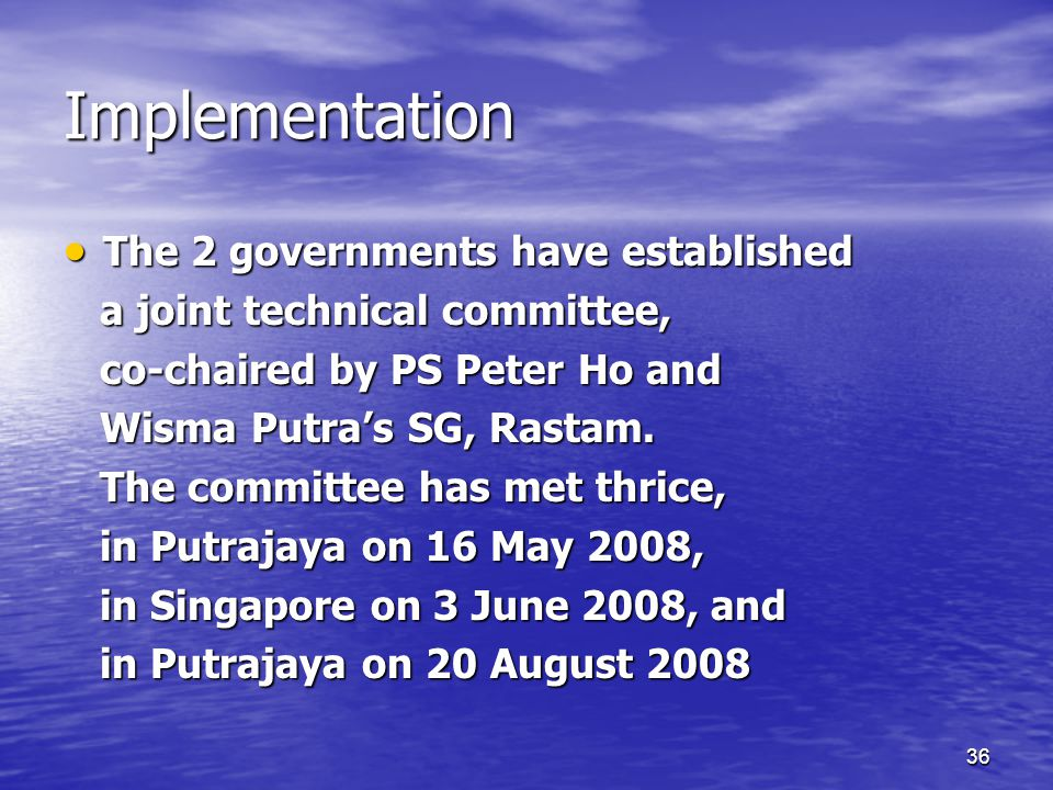 36 Implementation  The 2 governments have established a joint technical committee, a joint technical committee, co-chaired by PS Peter Ho and co-chaired by PS Peter Ho and Wisma Putra's SG, Rastam.