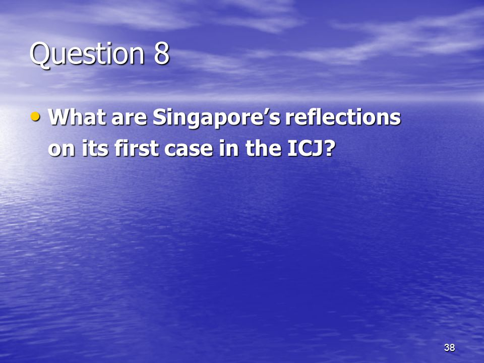 38 Question 8 What are Singapore's reflections What are Singapore's reflections on its first case in the ICJ.