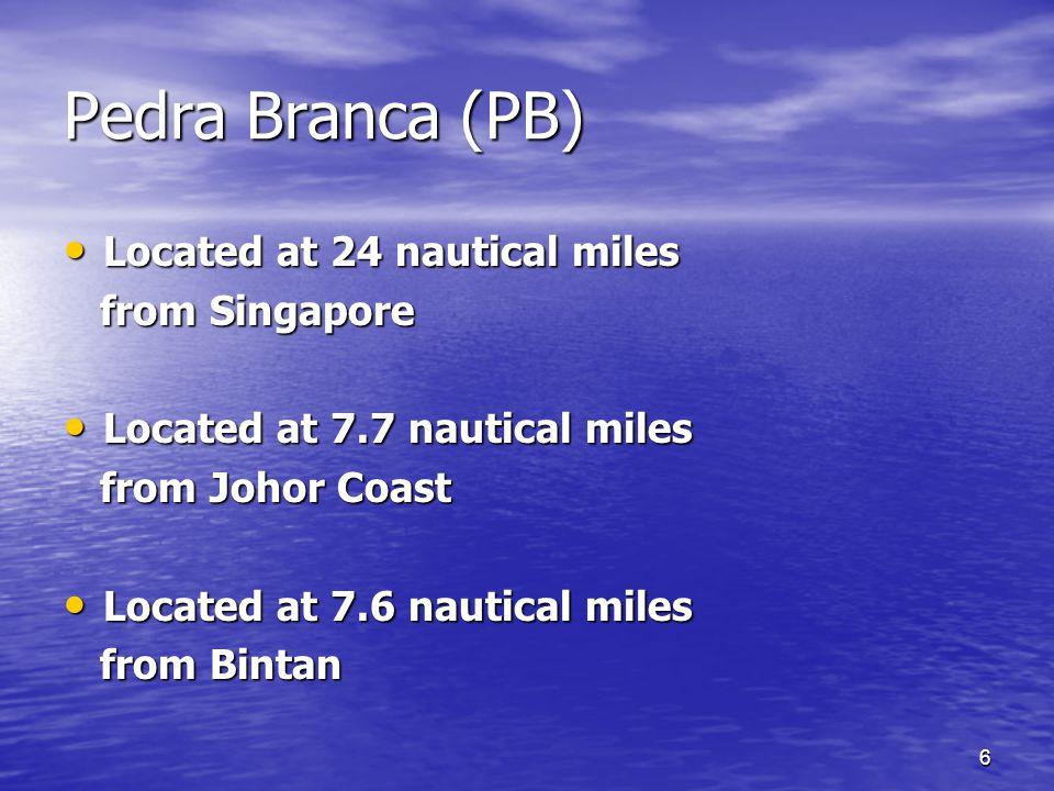 6 Pedra Branca (PB) Located at 24 nautical miles Located at 24 nautical miles from Singapore from Singapore Located at 7.7 nautical miles Located at 7.7 nautical miles from Johor Coast from Johor Coast Located at 7.6 nautical miles Located at 7.6 nautical miles from Bintan from Bintan