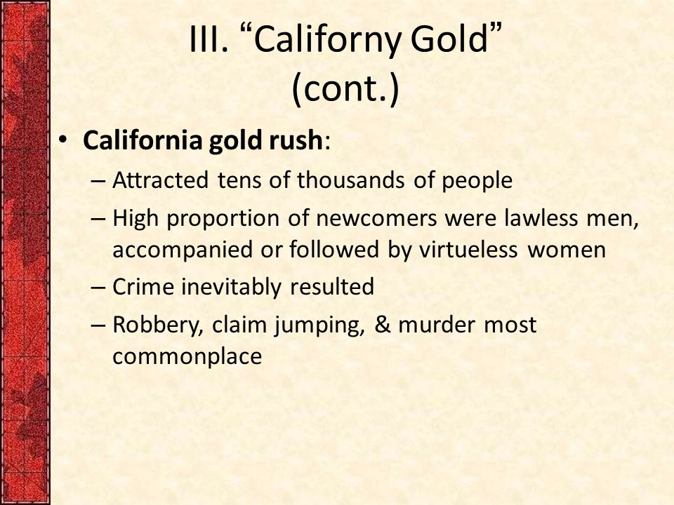 "III. ""Californy Gold"" (cont.) California gold rush: – Attracted tens of thousands of people – High proportion of newcomers were lawless men, accompani"
