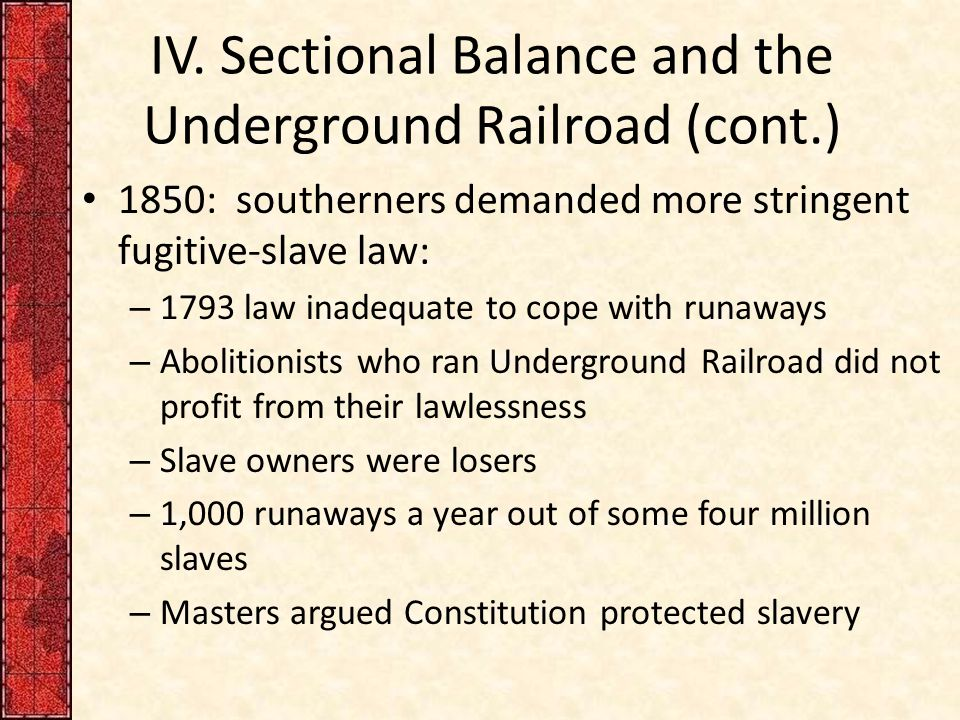 IV. Sectional Balance and the Underground Railroad (cont.) 1850: southerners demanded more stringent fugitive-slave law: – 1793 law inadequate to cope