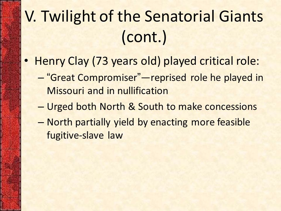 "V. Twilight of the Senatorial Giants (cont.) Henry Clay (73 years old) played critical role: – ""Great Compromiser""—reprised role he played in Missouri"