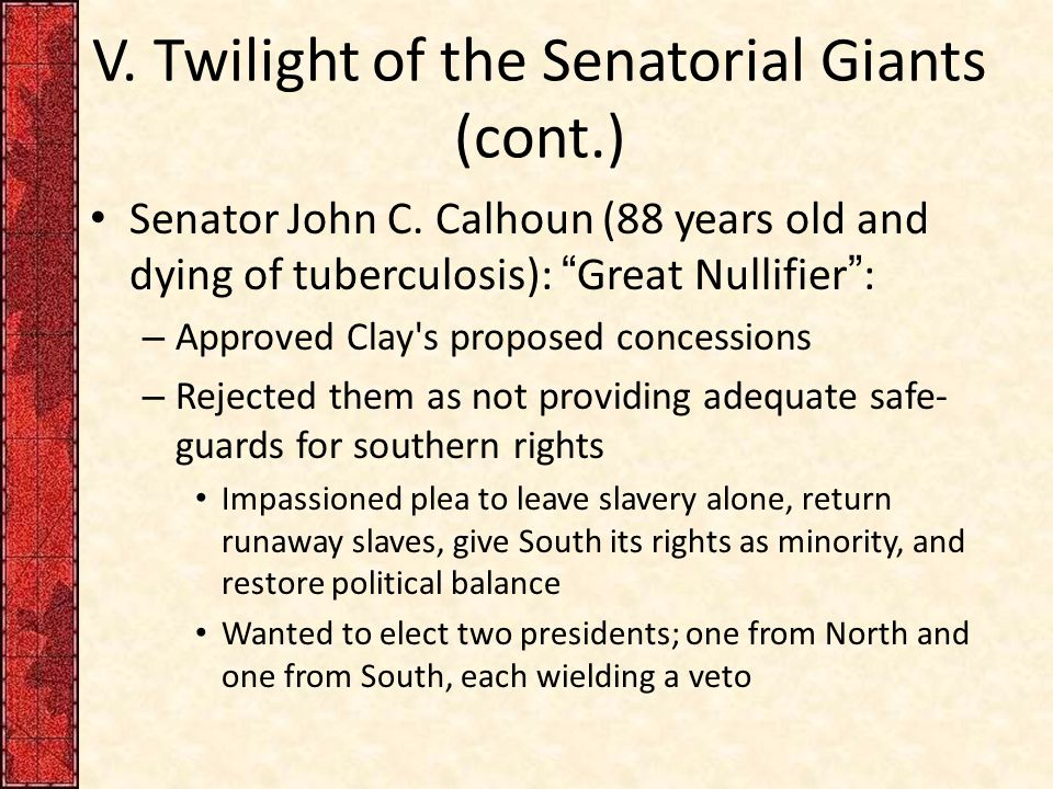 "V. Twilight of the Senatorial Giants (cont.) Senator John C. Calhoun (88 years old and dying of tuberculosis): ""Great Nullifier"": – Approved Clay's pr"