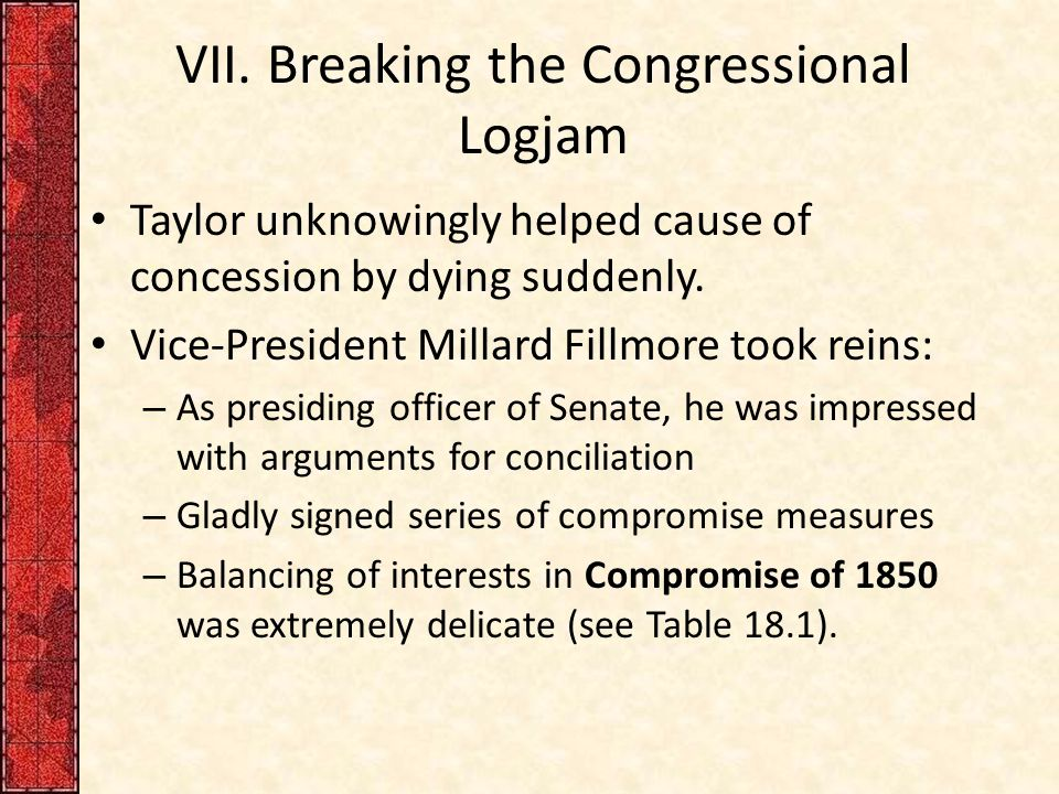 VII. Breaking the Congressional Logjam Taylor unknowingly helped cause of concession by dying suddenly. Vice-President Millard Fillmore took reins: –