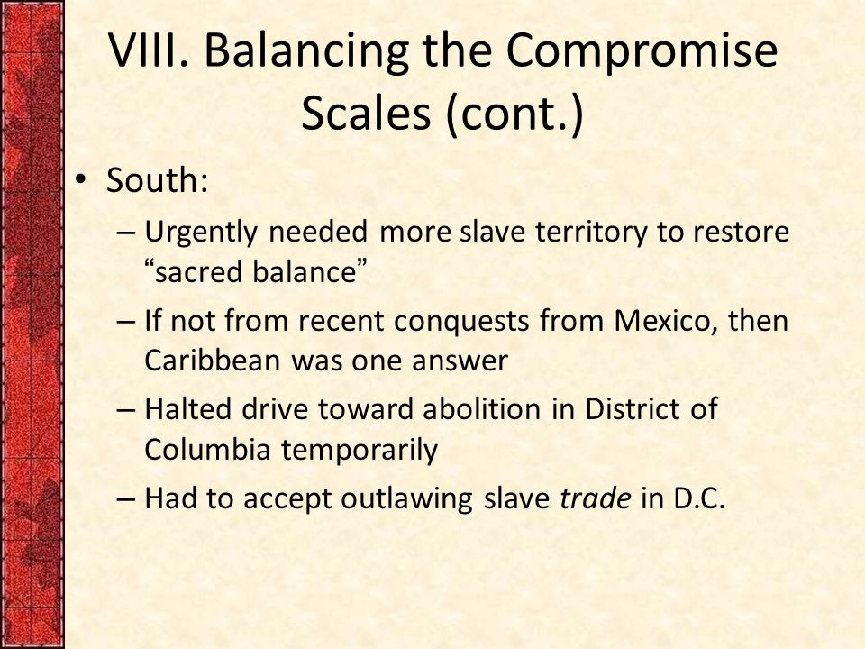 "VIII. Balancing the Compromise Scales (cont.) South: – Urgently needed more slave territory to restore ""sacred balance"" – If not from recent conquests"